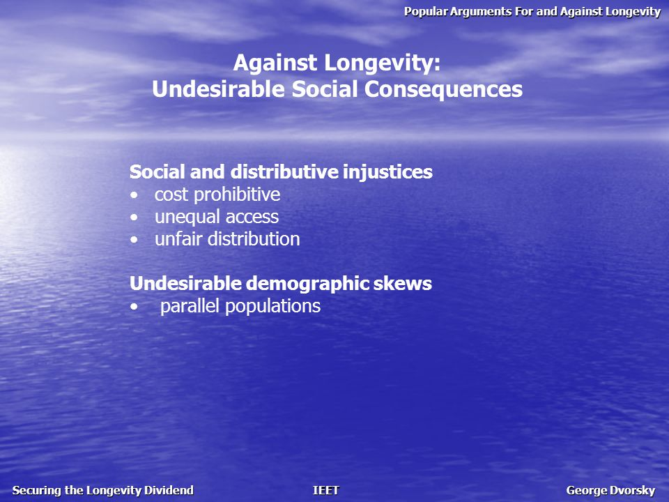 Popular Arguments For and Against Longevity Securing the Longevity Dividend IEET George Dvorsky Against Longevity: Undesirable Social Consequences Social and distributive injustices cost prohibitive unequal access unfair distribution Undesirable demographic skews parallel populations