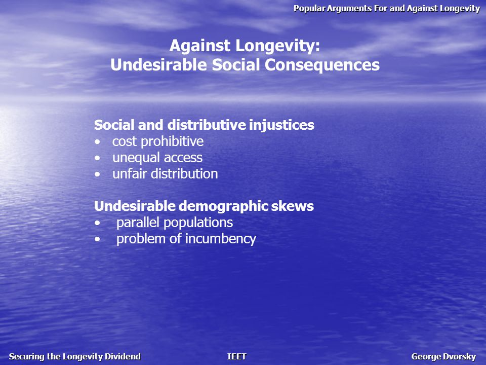 Popular Arguments For and Against Longevity Securing the Longevity Dividend IEET George Dvorsky Against Longevity: Undesirable Social Consequences Social and distributive injustices cost prohibitive unequal access unfair distribution Undesirable demographic skews parallel populations problem of incumbency