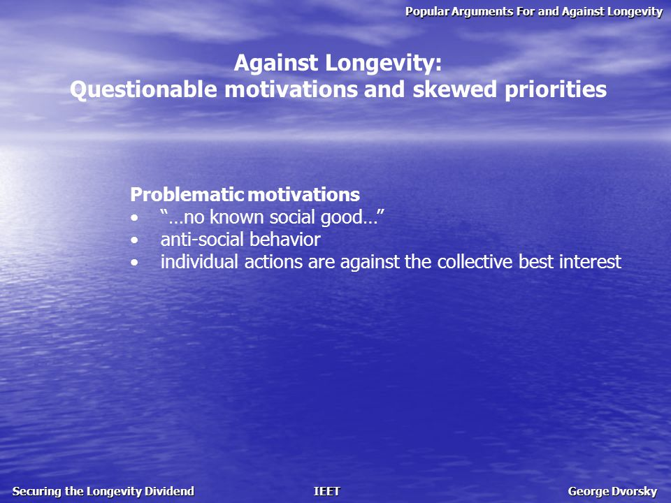Popular Arguments For and Against Longevity Securing the Longevity Dividend IEET George Dvorsky Against Longevity: Questionable motivations and skewed priorities Problematic motivations …no known social good… anti-social behavior individual actions are against the collective best interest