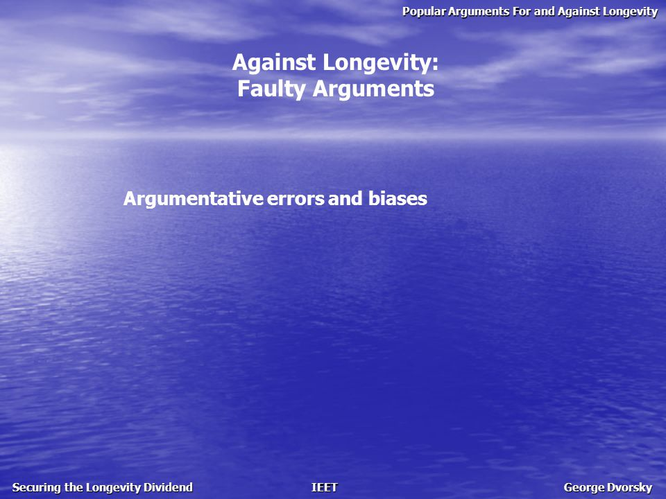 Popular Arguments For and Against Longevity Securing the Longevity Dividend IEET George Dvorsky Against Longevity: Faulty Arguments Argumentative errors and biases