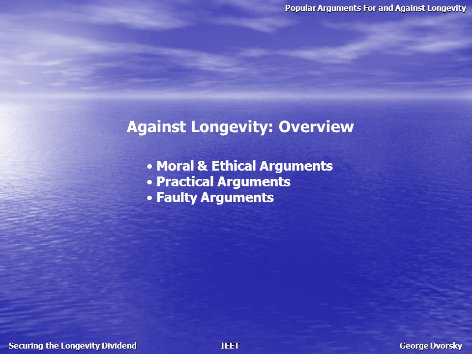 Popular Arguments For and Against Longevity Securing the Longevity Dividend IEET George Dvorsky Against Longevity: The Appeal to Nature Defending the natural order and the 'gift' that is death life extension violates nature and upsets the balance critics contend that death has value; death…  gives life meaning  provides us with a need for morality  allows for sacrifice  prevents us from being overly risk averse  is what makes beauty exist  is a vital imperfection …and what if something exists beyond this life?