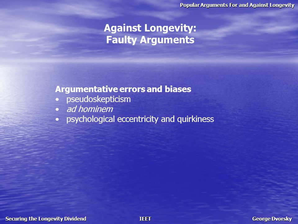 Popular Arguments For and Against Longevity Securing the Longevity Dividend IEET George Dvorsky Against Longevity: Faulty Arguments Argumentative errors and biases pseudoskepticism ad hominem psychological eccentricity and quirkiness