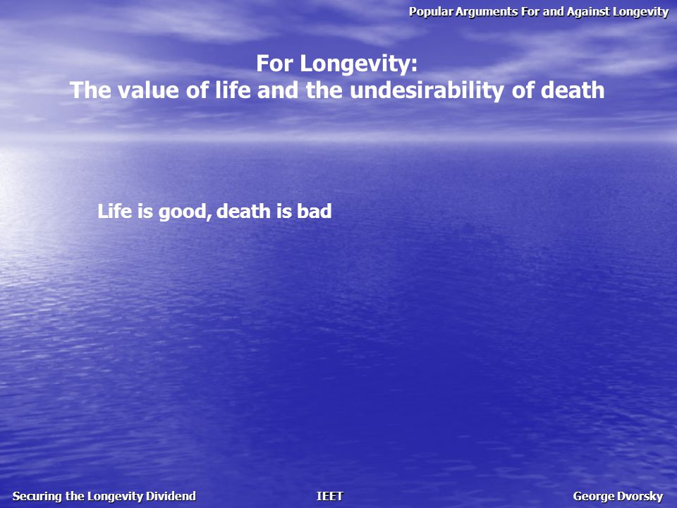 Popular Arguments For and Against Longevity Securing the Longevity Dividend IEET George Dvorsky For Longevity: The value of life and the undesirability of death Life is good, death is bad