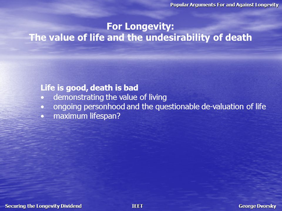 Popular Arguments For and Against Longevity Securing the Longevity Dividend IEET George Dvorsky For Longevity: The value of life and the undesirability of death Life is good, death is bad demonstrating the value of living ongoing personhood and the questionable de-valuation of life maximum lifespan