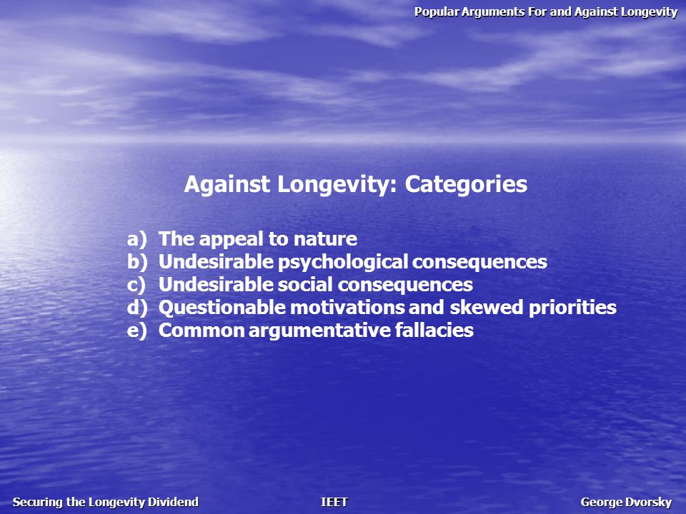 Popular Arguments For and Against Longevity Securing the Longevity Dividend IEET George Dvorsky Against Longevity: Categories a) The appeal to nature b) Undesirable psychological consequences c) Undesirable social consequences d) Questionable motivations and skewed priorities e) Common argumentative fallacies