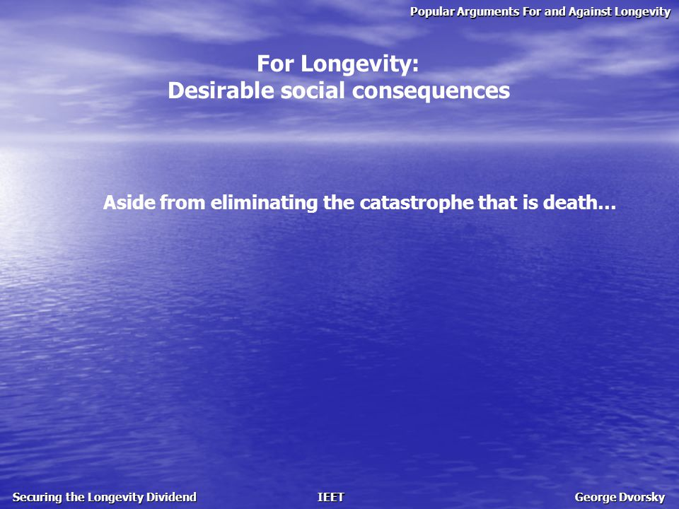 Popular Arguments For and Against Longevity Securing the Longevity Dividend IEET George Dvorsky For Longevity: Desirable social consequences Aside from eliminating the catastrophe that is death…