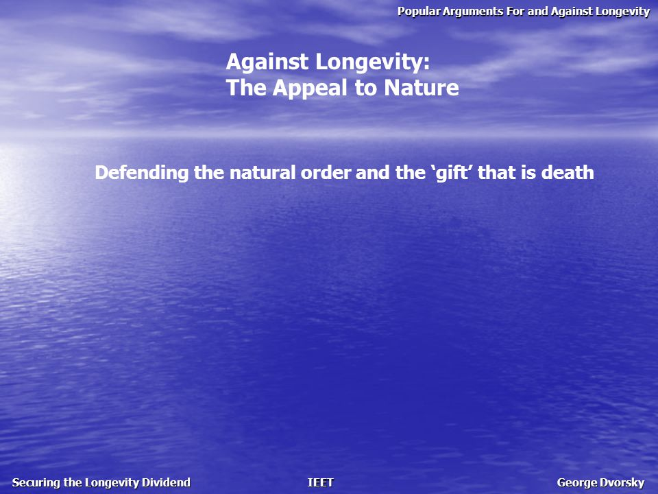 Popular Arguments For and Against Longevity Securing the Longevity Dividend IEET George Dvorsky Against Longevity: The Appeal to Nature Defending the natural order and the 'gift' that is death life extension violates nature and upsets the balance