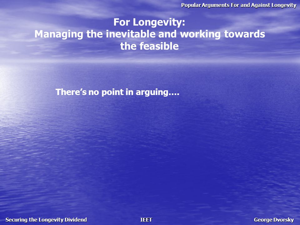 Popular Arguments For and Against Longevity Securing the Longevity Dividend IEET George Dvorsky For Longevity: Managing the inevitable and working towards the feasible There's no point in arguing….