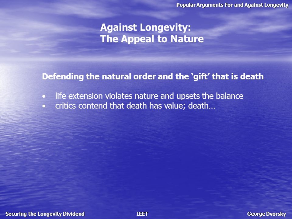 Popular Arguments For and Against Longevity Securing the Longevity Dividend IEET George Dvorsky For Longevity: The ethical and legal right to life extension Ethical and legal issues