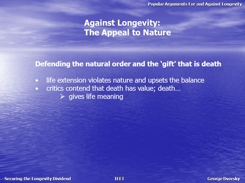 Popular Arguments For and Against Longevity Securing the Longevity Dividend IEET George Dvorsky Against Longevity: The Appeal to Nature Defending the natural order and the 'gift' that is death life extension violates nature and upsets the balance critics contend that death has value; death…  gives life meaning  provides us with a need for morality