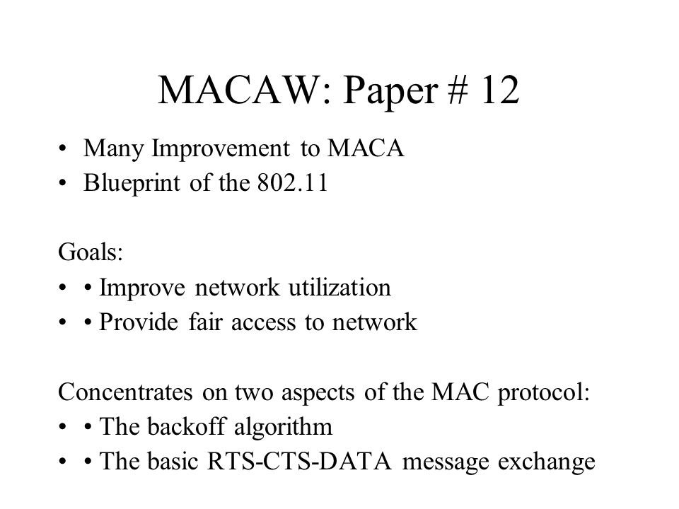 MACAW: Paper # 12 Many Improvement to MACA Blueprint of the 802.11 Goals: Improve network utilization Provide fair access to network Concentrates on two aspects of the MAC protocol: The backoff algorithm The basic RTS-CTS-DATA message exchange