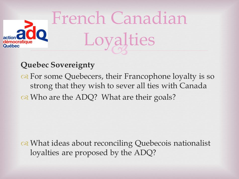  Quebec Sovereignty  For some Quebecers, their Francophone loyalty is so strong that they wish to sever all ties with Canada  Who are the ADQ.