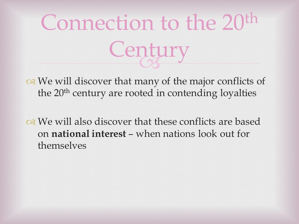   We will discover that many of the major conflicts of the 20 th century are rooted in contending loyalties  We will also discover that these conflicts are based on national interest – when nations look out for themselves Connection to the 20 th Century