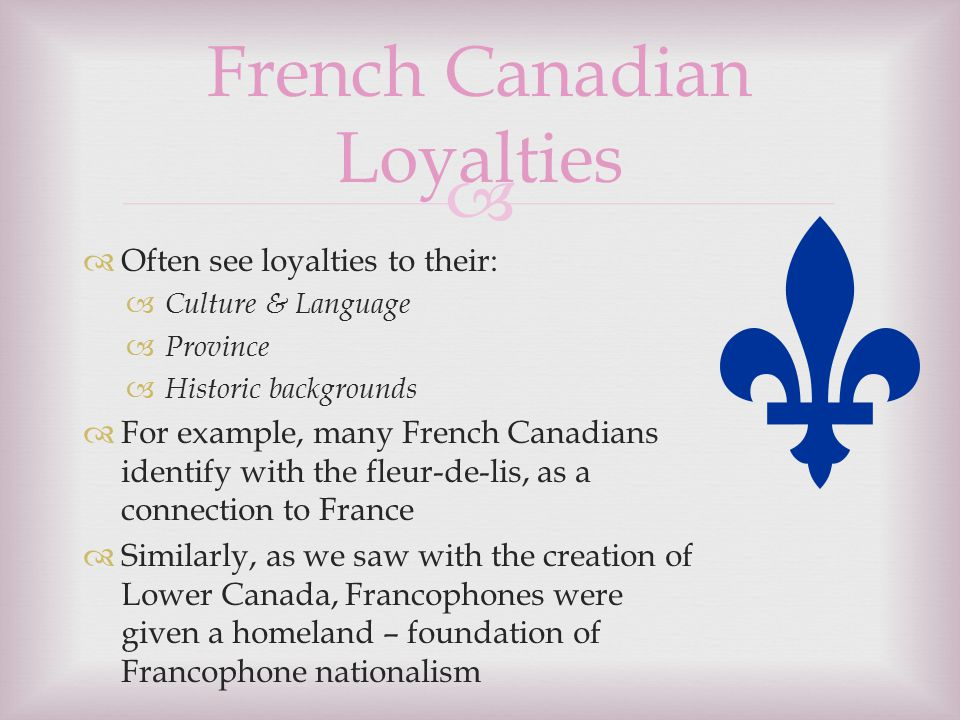  Often see loyalties to their:  Culture & Language  Province  Historic backgrounds  For example, many French Canadians identify with the fleur-de-lis, as a connection to France  Similarly, as we saw with the creation of Lower Canada, Francophones were given a homeland – foundation of Francophone nationalism French Canadian Loyalties