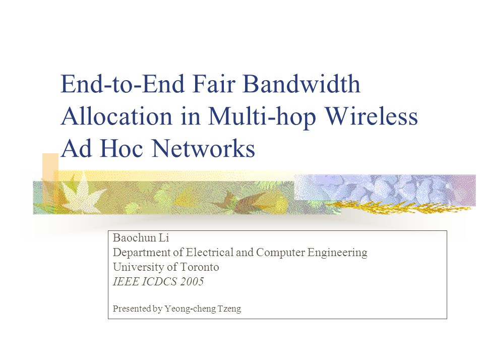 End-to-End Fair Bandwidth Allocation in Multi-hop Wireless Ad Hoc Networks Baochun Li Department of Electrical and Computer Engineering University of Toronto IEEE ICDCS 2005 Presented by Yeong-cheng Tzeng