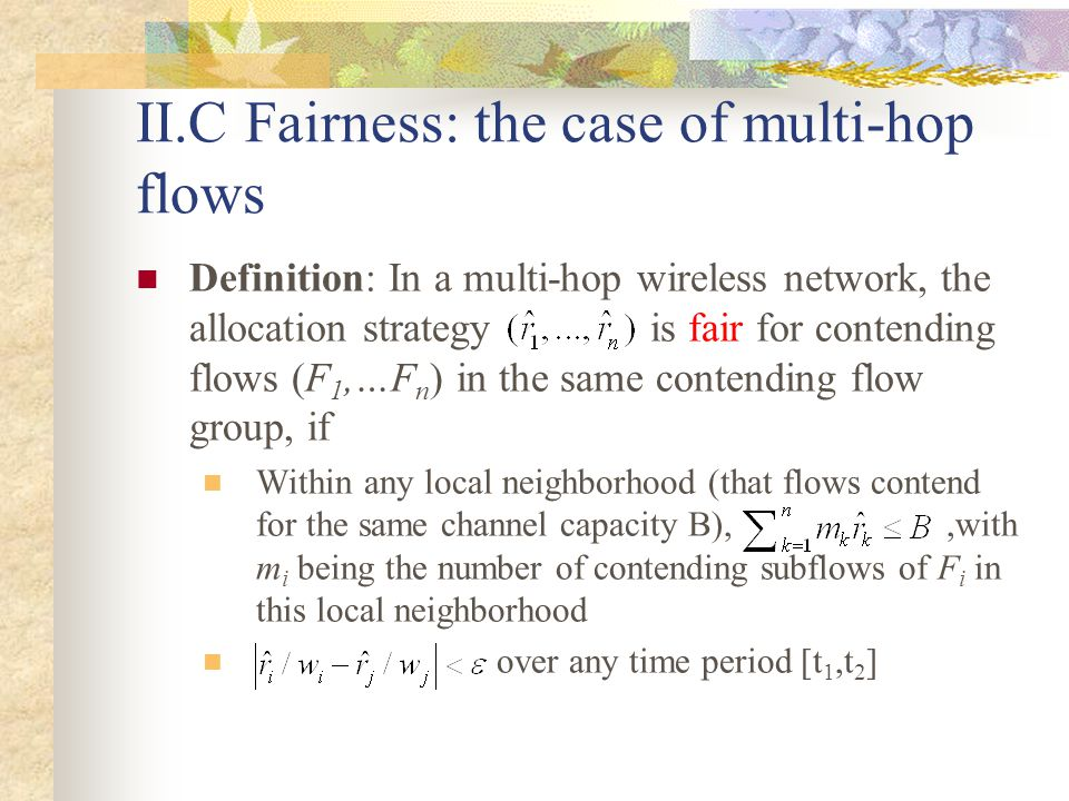 II.C Fairness: the case of multi-hop flows Definition: In a multi-hop wireless network, the allocation strategy is fair for contending flows (F 1,…F n ) in the same contending flow group, if Within any local neighborhood (that flows contend for the same channel capacity B),,with m i being the number of contending subflows of F i in this local neighborhood over any time period [t 1,t 2 ]