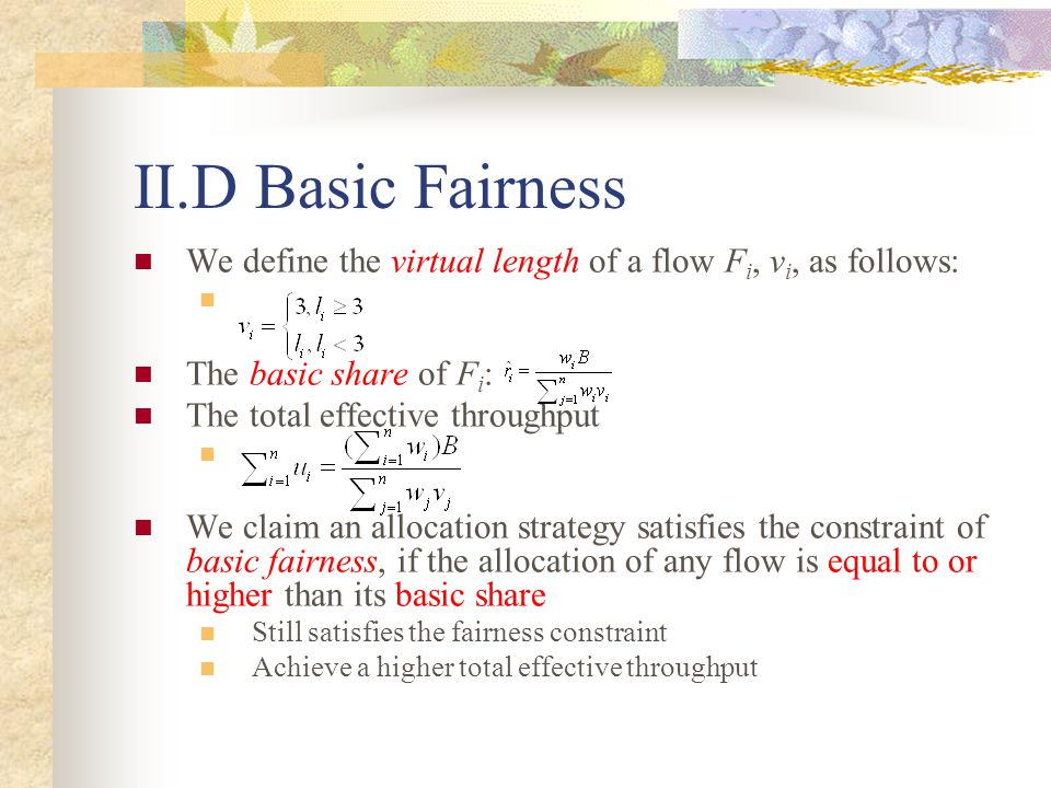II.D Basic Fairness We define the virtual length of a flow F i, v i, as follows: The basic share of F i : The total effective throughput We claim an allocation strategy satisfies the constraint of basic fairness, if the allocation of any flow is equal to or higher than its basic share Still satisfies the fairness constraint Achieve a higher total effective throughput