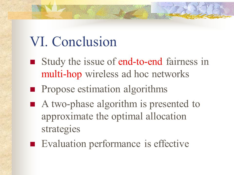 VI. Conclusion Study the issue of end-to-end fairness in multi-hop wireless ad hoc networks Propose estimation algorithms A two-phase algorithm is pre