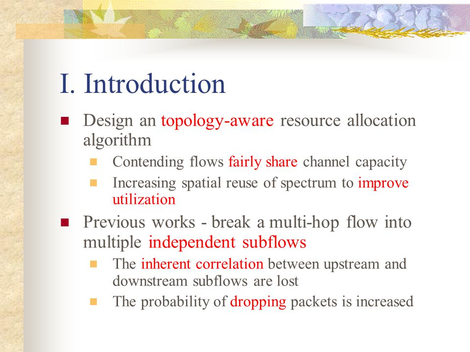 I. Introduction Design an topology-aware resource allocation algorithm Contending flows fairly share channel capacity Increasing spatial reuse of spec
