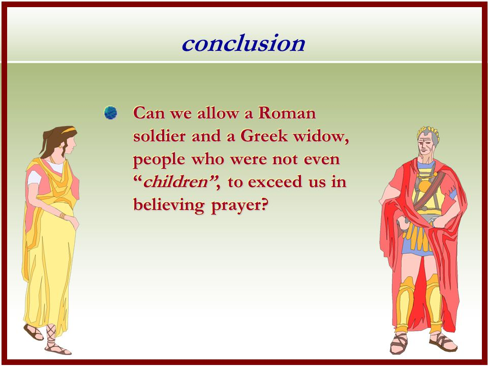 conclusion Can we allow a Roman soldier and a Greek widow, people who were not even children , to exceed us in believing prayer