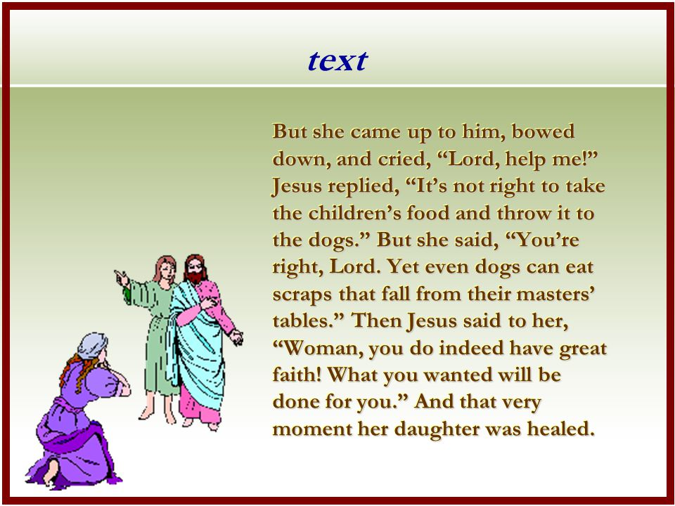 text But she came up to him, bowed down, and cried, Lord, help me! Jesus replied, It's not right to take the children's food and throw it to the dogs. But she said, You're right, Lord.