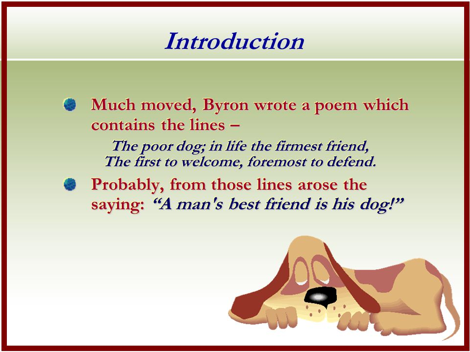 Introduction Much moved, Byron wrote a poem which contains the lines – The poor dog; in life the firmest friend, The first to welcome, foremost to defend.