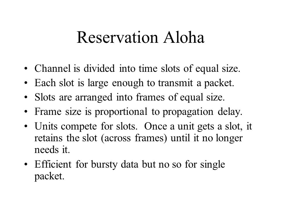 Reservation Aloha Channel is divided into time slots of equal size. Each slot is large enough to transmit a packet. Slots are arranged into frames of