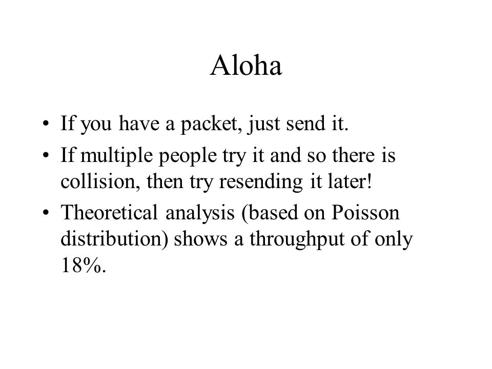 Aloha If you have a packet, just send it. If multiple people try it and so there is collision, then try resending it later! Theoretical analysis (base