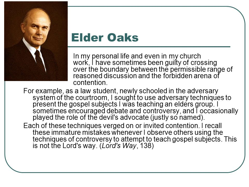 Elder Oaks In my personal life and even in my church work, I have sometimes been guilty of crossing over the boundary between the permissible range of