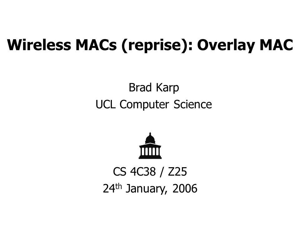 Wireless MACs (reprise): Overlay MAC Brad Karp UCL Computer Science CS 4C38 / Z25 24 th January, 2006