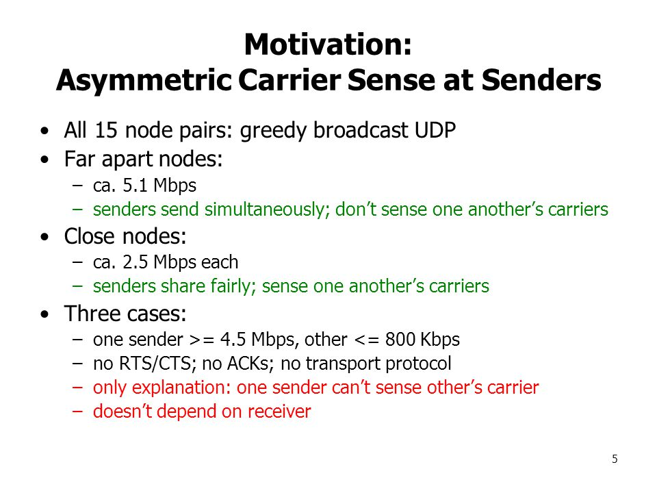 5 Motivation: Asymmetric Carrier Sense at Senders All 15 node pairs: greedy broadcast UDP Far apart nodes: –ca.