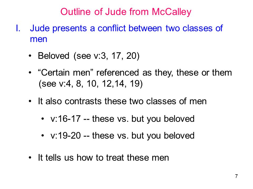 7 I.Jude presents a conflict between two classes of men Beloved (see v:3, 17, 20) Certain men referenced as they, these or them (see v:4, 8, 10, 12,14, 19) It also contrasts these two classes of men v:16-17 -- these vs.