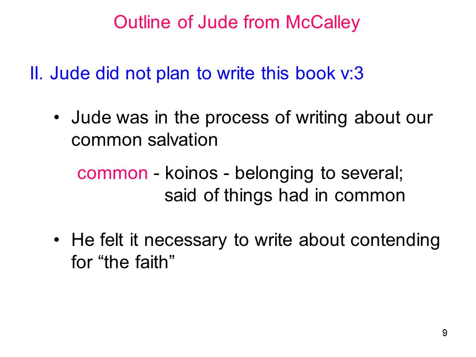 10 Outline of Jude from McCalley (cont.) III The theme is to contend for the faith contend is the idea to fight contend - epagōnizomai - signifies to contend about a thing, as a combatant (epi, upon or about, intensive, agōn, a contest ) – see 1 Tim 6:12 Two questions are addressed Why contend for the faith (v:4 to v:16) How to contend for the faith (v:17 to v:23)