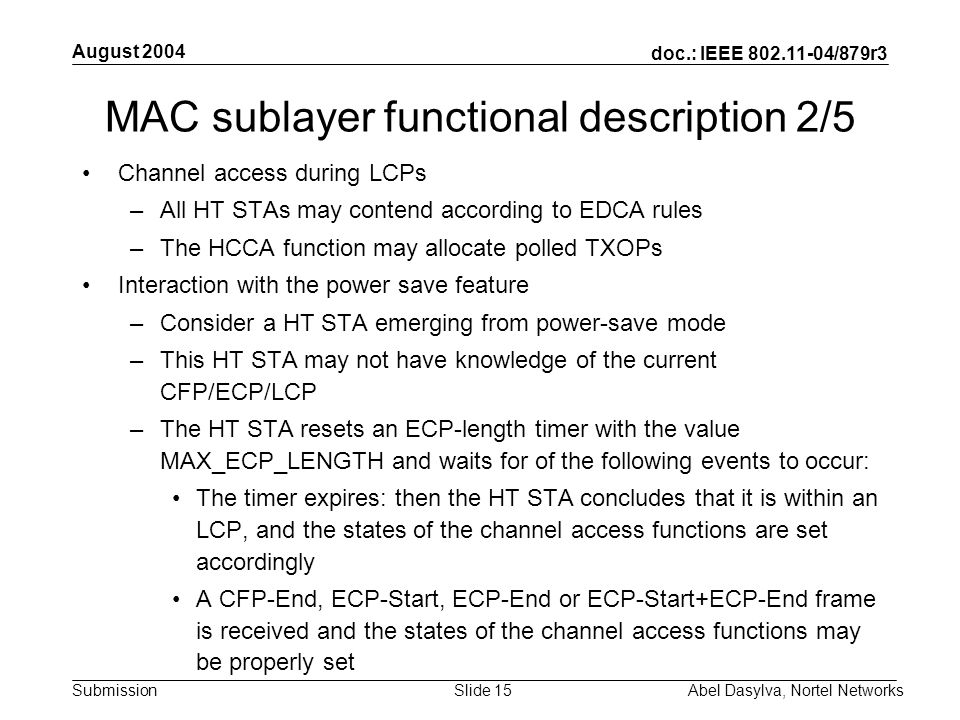 doc.: IEEE 802.11-04/879r3 Submission August 2004 Abel Dasylva, Nortel NetworksSlide 15 MAC sublayer functional description 2/5 Channel access during LCPs –All HT STAs may contend according to EDCA rules –The HCCA function may allocate polled TXOPs Interaction with the power save feature –Consider a HT STA emerging from power-save mode –This HT STA may not have knowledge of the current CFP/ECP/LCP –The HT STA resets an ECP-length timer with the value MAX_ECP_LENGTH and waits for of the following events to occur: The timer expires: then the HT STA concludes that it is within an LCP, and the states of the channel access functions are set accordingly A CFP-End, ECP-Start, ECP-End or ECP-Start+ECP-End frame is received and the states of the channel access functions may be properly set