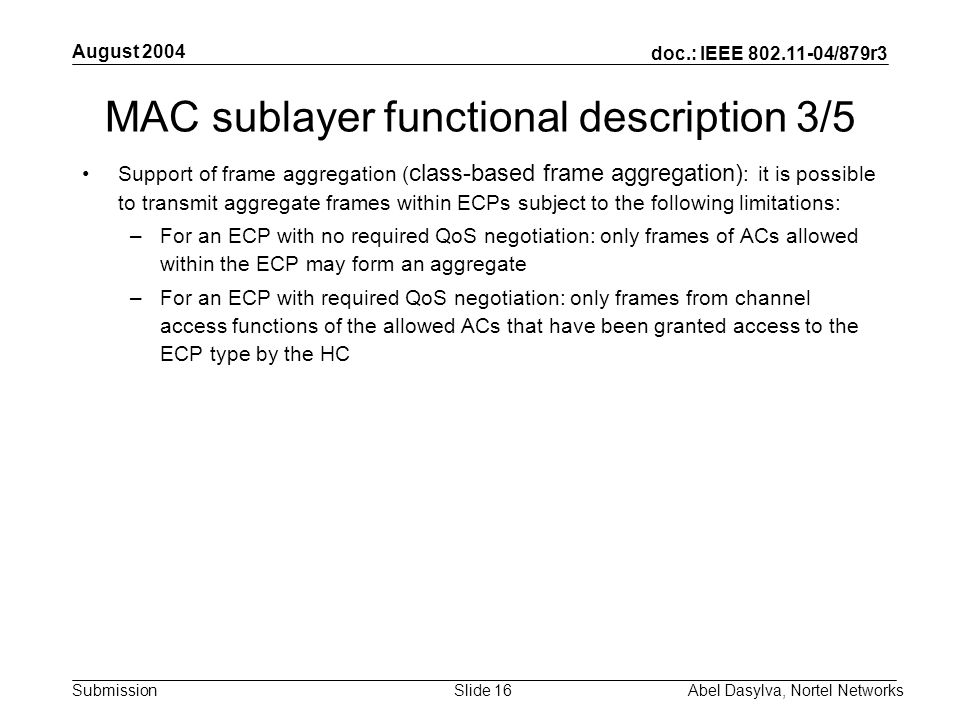 doc.: IEEE 802.11-04/879r3 Submission August 2004 Abel Dasylva, Nortel NetworksSlide 16 MAC sublayer functional description 3/5 Support of frame aggregation ( class-based frame aggregation) : it is possible to transmit aggregate frames within ECPs subject to the following limitations: –For an ECP with no required QoS negotiation: only frames of ACs allowed within the ECP may form an aggregate –For an ECP with required QoS negotiation: only frames from channel access functions of the allowed ACs that have been granted access to the ECP type by the HC