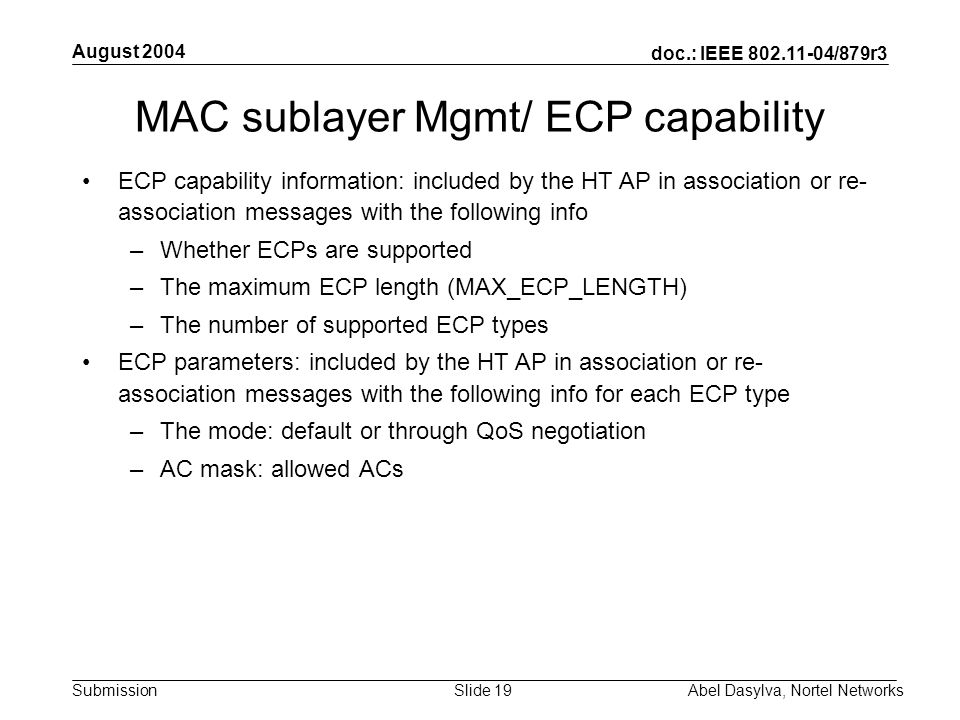 doc.: IEEE 802.11-04/879r3 Submission August 2004 Abel Dasylva, Nortel NetworksSlide 19 MAC sublayer Mgmt/ ECP capability ECP capability information: included by the HT AP in association or re- association messages with the following info –Whether ECPs are supported –The maximum ECP length (MAX_ECP_LENGTH) –The number of supported ECP types ECP parameters: included by the HT AP in association or re- association messages with the following info for each ECP type –The mode: default or through QoS negotiation –AC mask: allowed ACs