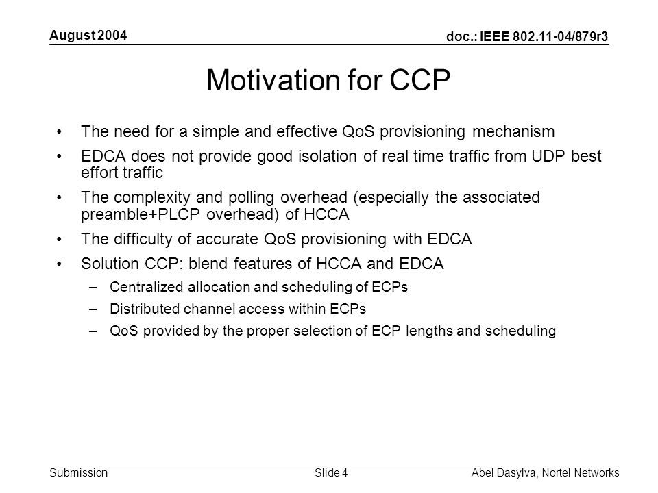 doc.: IEEE 802.11-04/879r3 Submission August 2004 Abel Dasylva, Nortel NetworksSlide 4 Motivation for CCP The need for a simple and effective QoS provisioning mechanism EDCA does not provide good isolation of real time traffic from UDP best effort traffic The complexity and polling overhead (especially the associated preamble+PLCP overhead) of HCCA The difficulty of accurate QoS provisioning with EDCA Solution CCP: blend features of HCCA and EDCA –Centralized allocation and scheduling of ECPs –Distributed channel access within ECPs –QoS provided by the proper selection of ECP lengths and scheduling