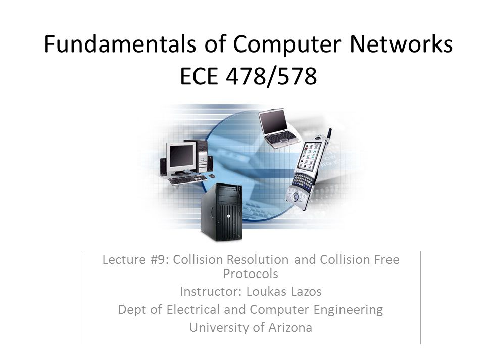 Fundamentals of Computer Networks ECE 478/578 Lecture #9: Collision Resolution and Collision Free Protocols Instructor: Loukas Lazos Dept of Electrical and Computer Engineering University of Arizona