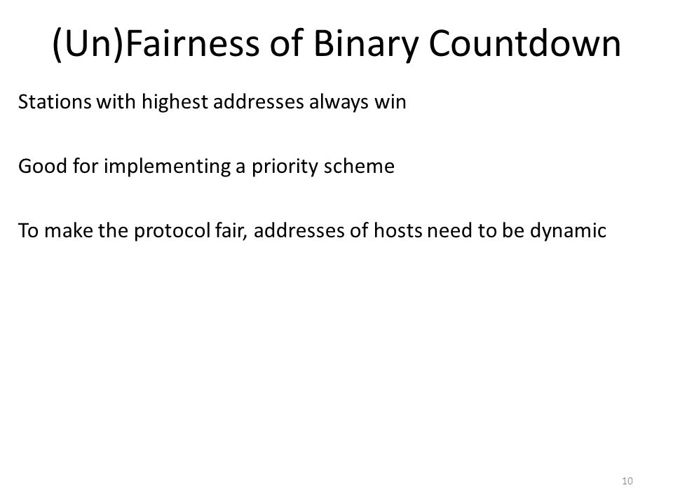 (Un)Fairness of Binary Countdown Stations with highest addresses always win Good for implementing a priority scheme To make the protocol fair, addresses of hosts need to be dynamic 10