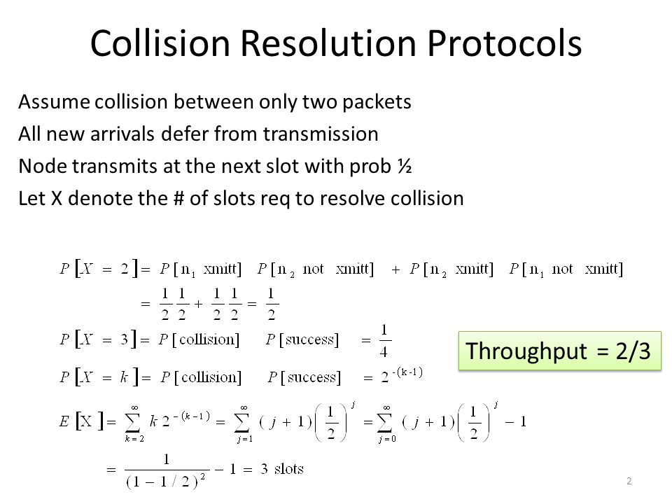 Collision Resolution Protocols Assume collision between only two packets All new arrivals defer from transmission Node transmits at the next slot with prob ½ Let X denote the # of slots req to resolve collision 2 Throughput = 2/3