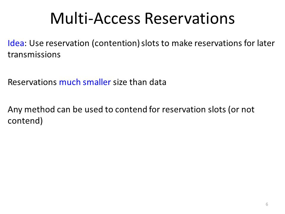 Multi-Access Reservations Idea: Use reservation (contention) slots to make reservations for later transmissions Reservations much smaller size than da