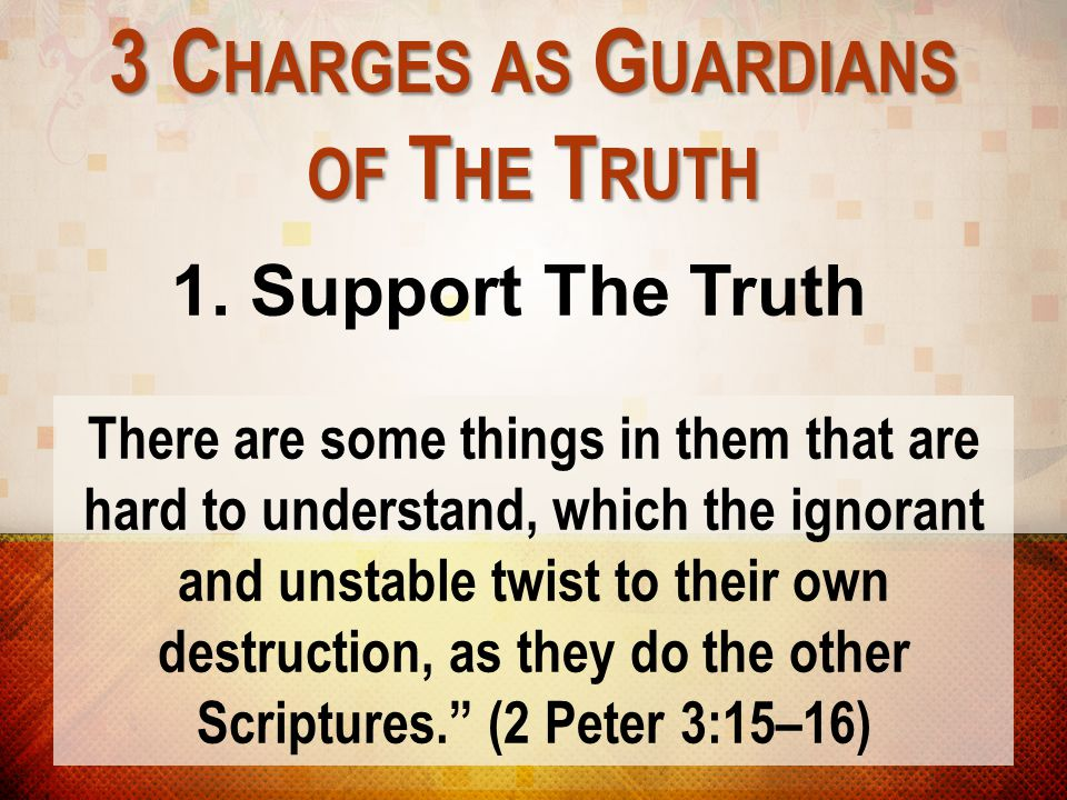 3 C HARGES AS G UARDIANS OF T HE T RUTH 1. Support The Truth There are some things in them that are hard to understand, which the ignorant and unstabl