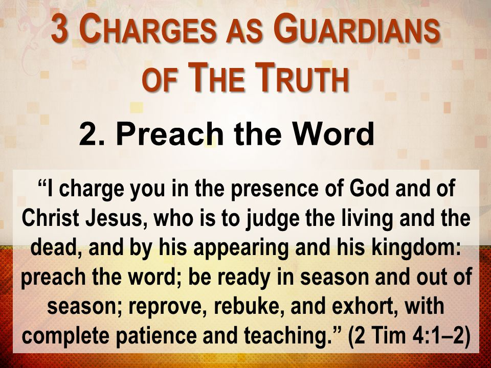 """3 C HARGES AS G UARDIANS OF T HE T RUTH 2. Preach the Word """"I charge you in the presence of God and of Christ Jesus, who is to judge the living and th"""