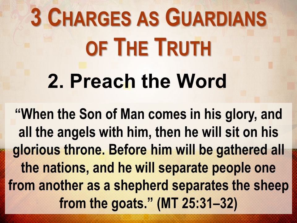 """3 C HARGES AS G UARDIANS OF T HE T RUTH 2. Preach the Word """"When the Son of Man comes in his glory, and all the angels with him, then he will sit on h"""