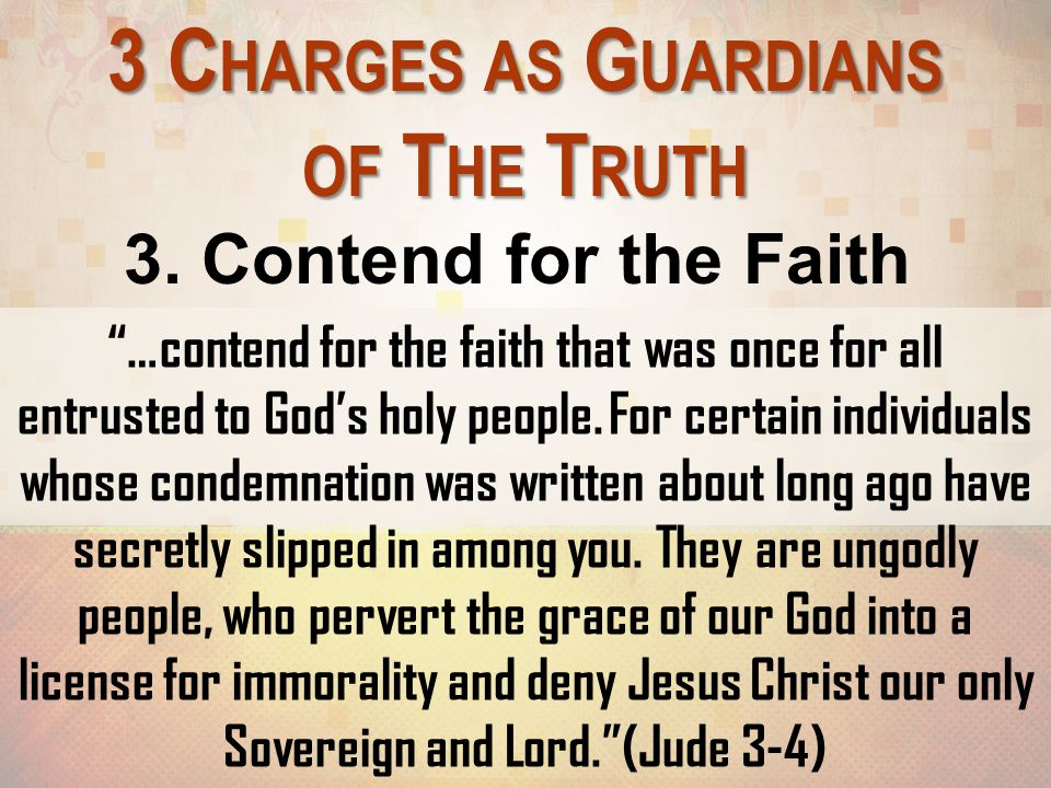 """3 C HARGES AS G UARDIANS OF T HE T RUTH 3. Contend for the Faith """"…contend for the faith that was once for all entrusted to God's holy people. For cer"""