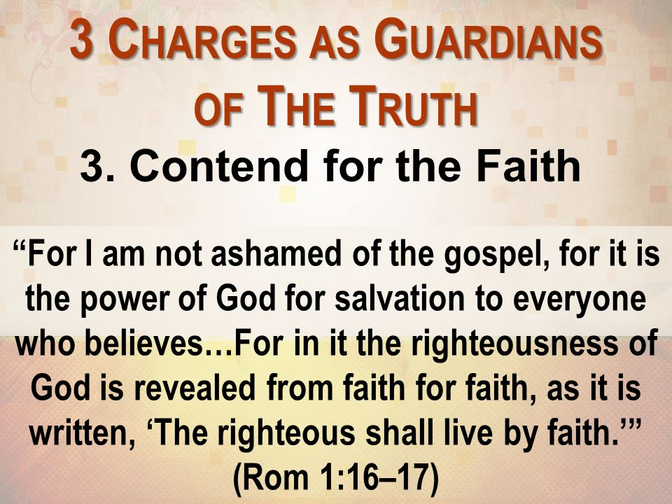 """3 C HARGES AS G UARDIANS OF T HE T RUTH 3. Contend for the Faith """"For I am not ashamed of the gospel, for it is the power of God for salvation to ever"""