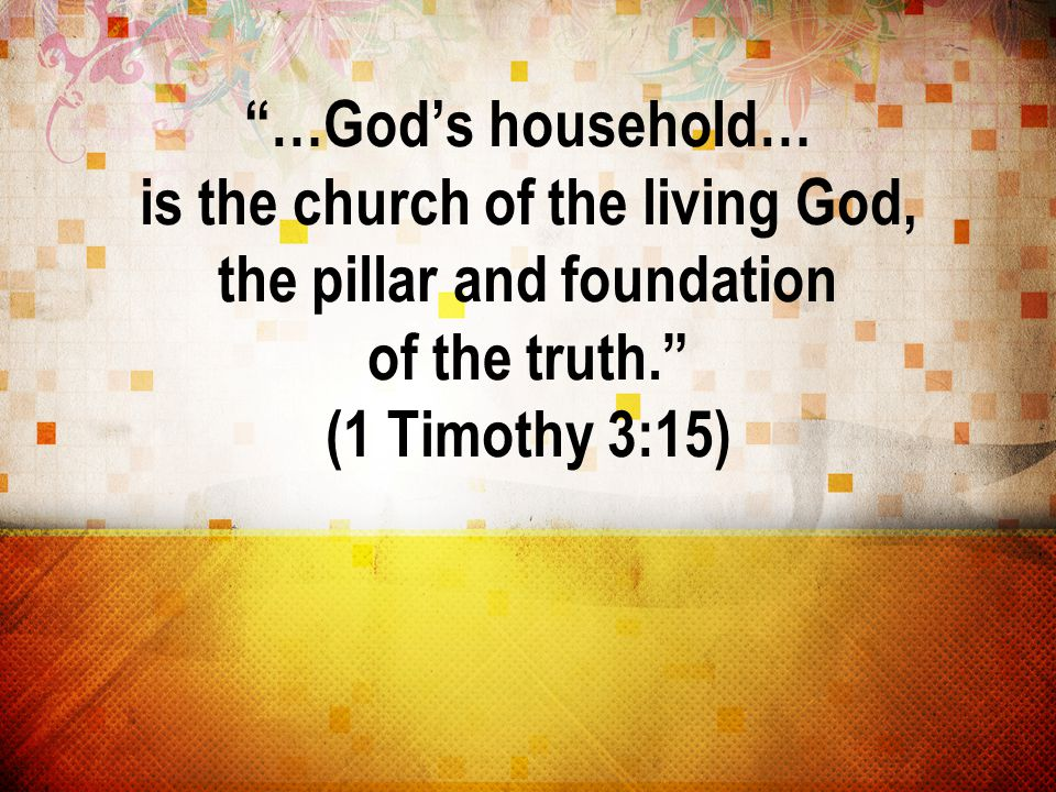 …God's household… is the church of the living God, the pillar and foundation of the truth. (1 Timothy 3:15)