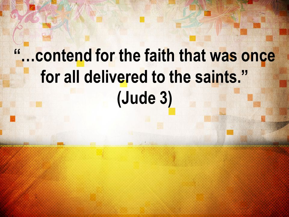 """""""…contend for the faith that was once for all delivered to the saints."""" (Jude 3)"""