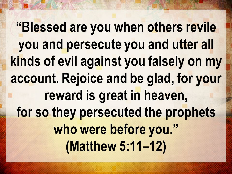 Blessed are you when others revile you and persecute you and utter all kinds of evil against you falsely on my account.