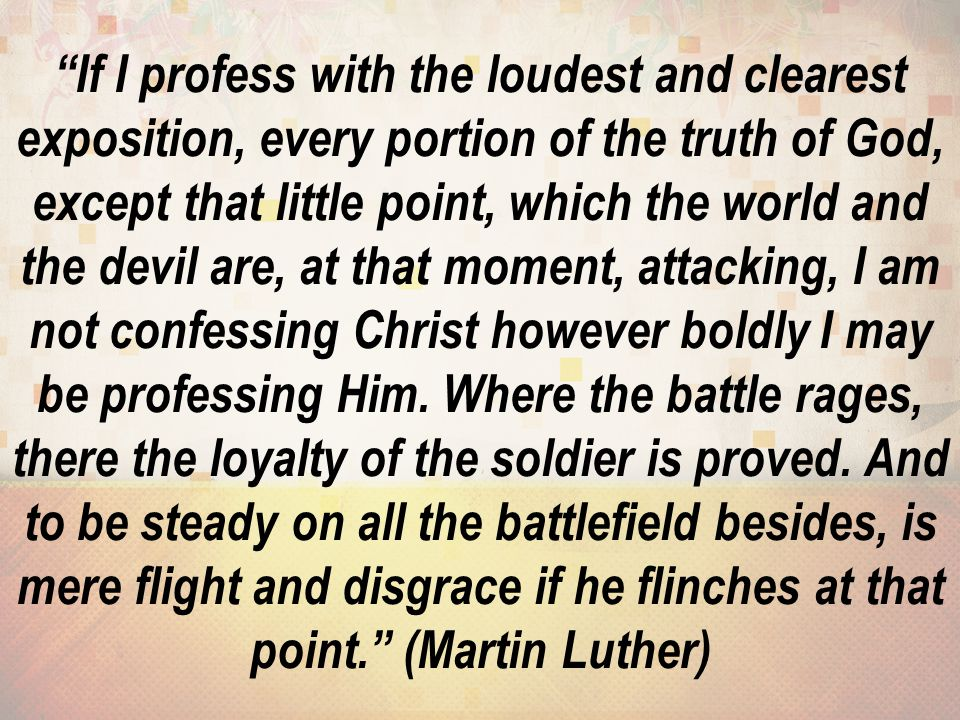 If I profess with the loudest and clearest exposition, every portion of the truth of God, except that little point, which the world and the devil are, at that moment, attacking, I am not confessing Christ however boldly I may be professing Him.